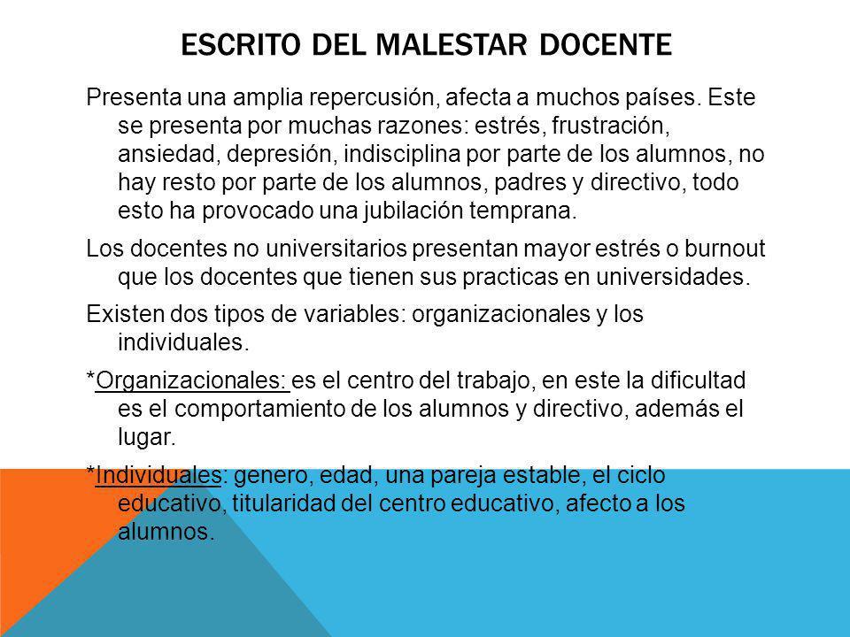 ESCRITO DEL MALESTAR DOCENTE Presenta una amplia repercusión, afecta a muchos países. Este se presenta por muchas razones: estrés, frustración, ansied