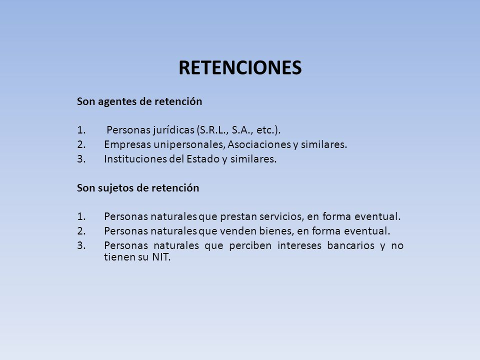 RETENCIONES Son agentes de retención 1. Personas jurídicas (S.R.L., S.A., etc.). 2.Empresas unipersonales, Asociaciones y similares. 3.Instituciones d