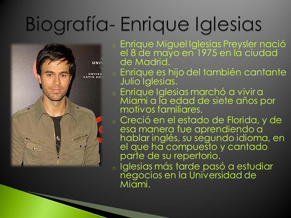 o Enrique Miguel Iglesias Preysler nació el 8 de mayo en 1975 en la ciudad de Madrid. o Enrique es hijo del también cantante Julio Iglesias. o Enrique