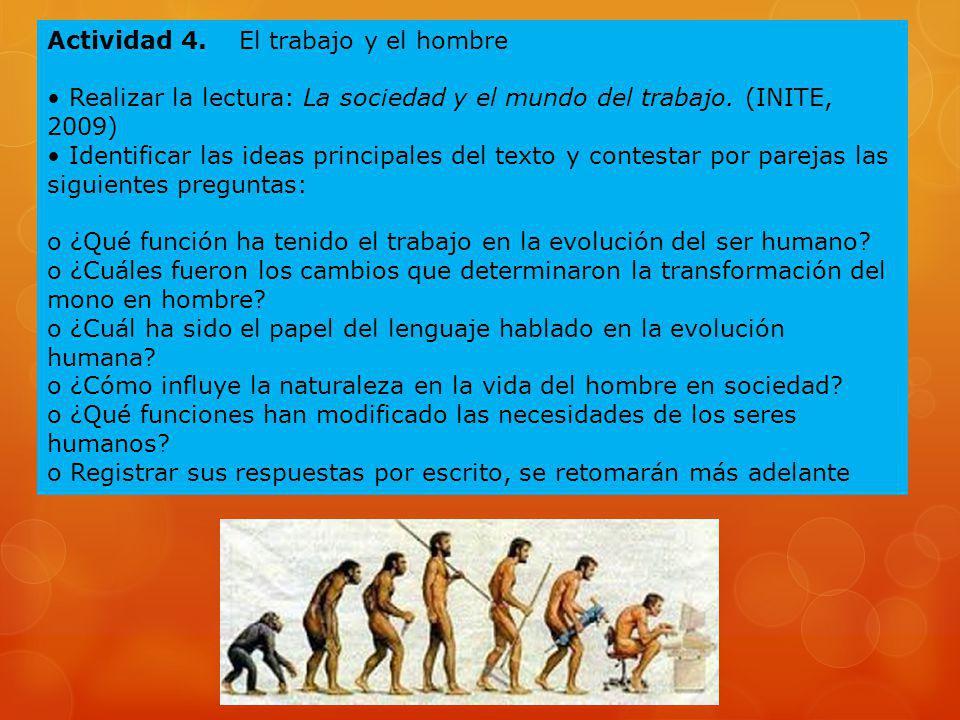 Actividad 4. El trabajo y el hombre Realizar la lectura: La sociedad y el mundo del trabajo. (INITE, 2009) Identificar las ideas principales del texto