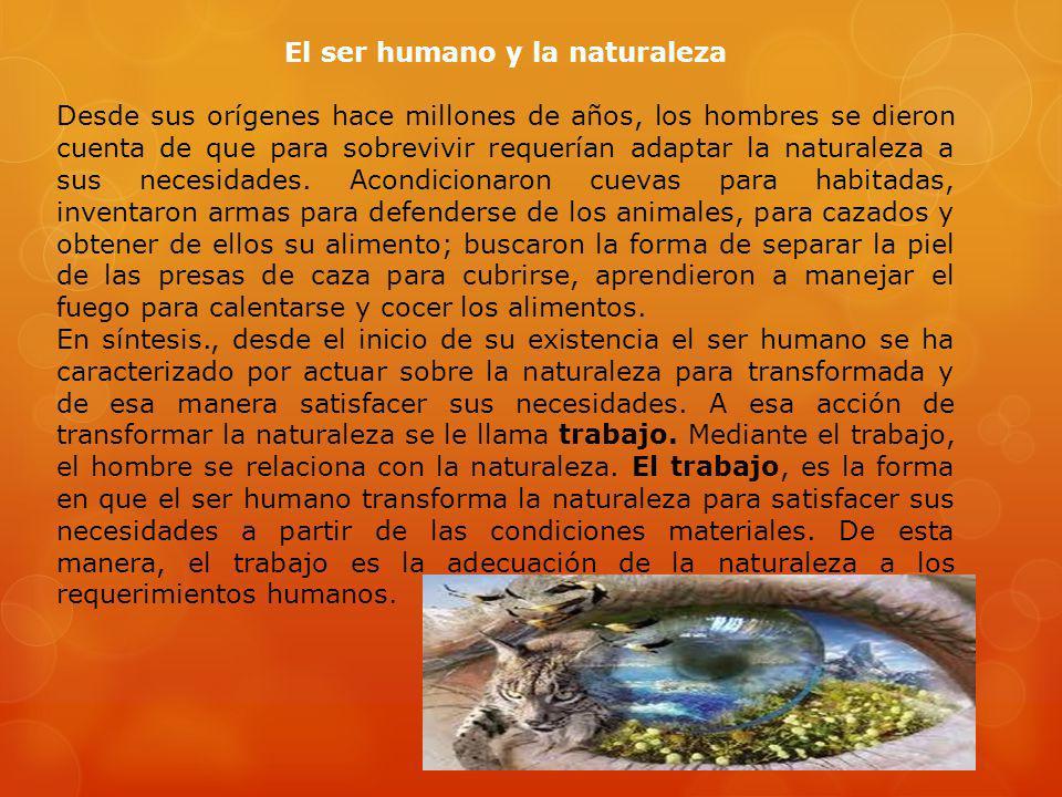 El ser humano y la naturaleza Desde sus orígenes hace millones de años, los hombres se dieron cuenta de que para sobrevivir requerían adaptar la natur