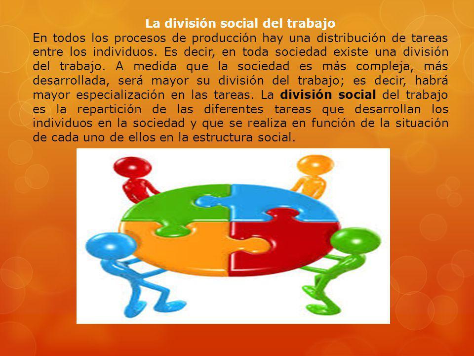 La división social del trabajo En todos los procesos de producción hay una distribución de tareas entre los individuos. Es decir, en toda sociedad exi