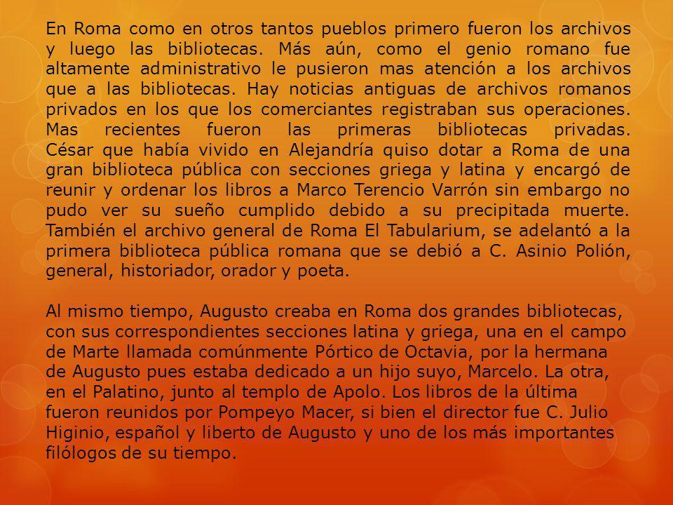 En Roma como en otros tantos pueblos primero fueron los archivos y luego las bibliotecas. Más aún, como el genio romano fue altamente administrativo l
