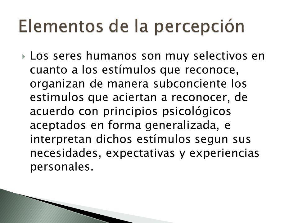 Los seres humanos son muy selectivos en cuanto a los estímulos que reconoce, organizan de manera subconciente los estimulos que aciertan a reconocer,