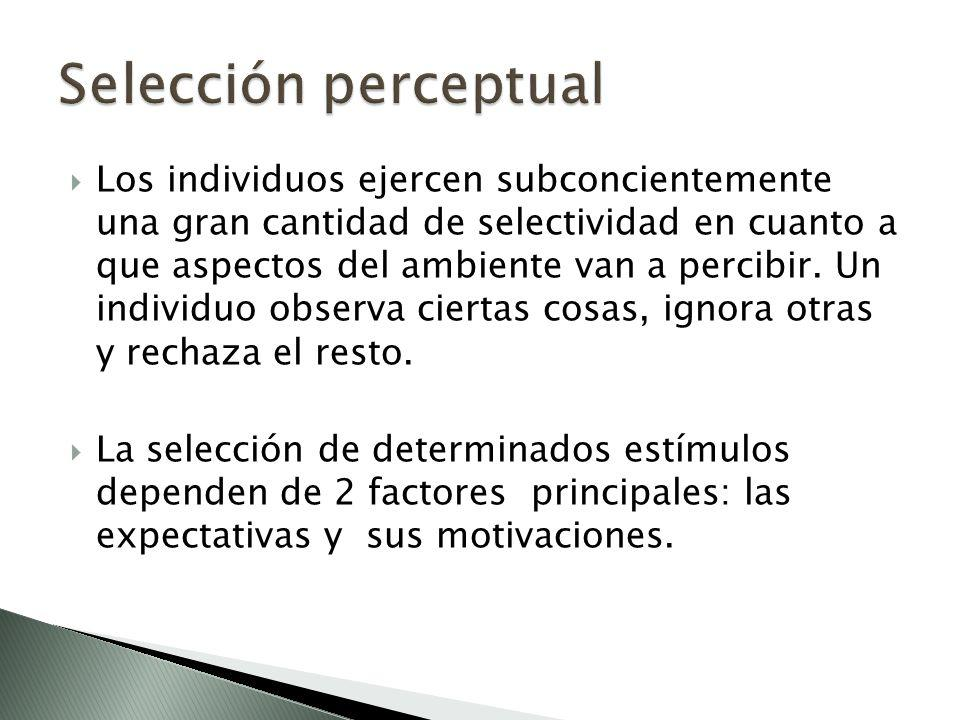 Los individuos ejercen subconcientemente una gran cantidad de selectividad en cuanto a que aspectos del ambiente van a percibir. Un individuo observa