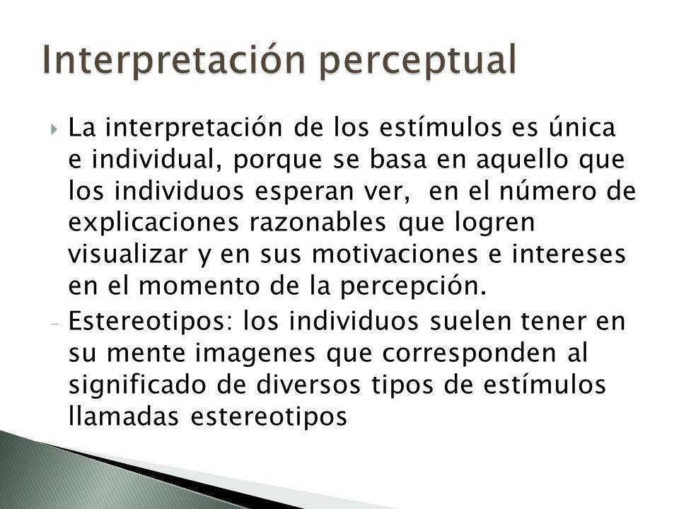 La interpretación de los estímulos es única e individual, porque se basa en aquello que los individuos esperan ver, en el número de explicaciones razo
