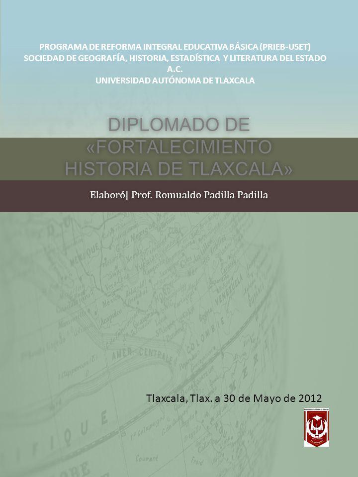 DIPLOMADO DE «FORTALECIMIENTO HISTORIA DE TLAXCALA» Elaboró| Prof. Romualdo Padilla PadillaElaboró| Prof. Romualdo Padilla Padilla Tlaxcala, Tlax. a 3