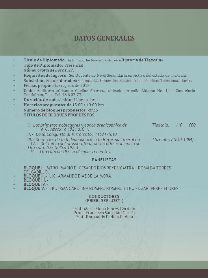 DATOS GENERALES Titulo de Diplomado: Diplomado fortalecimiento de «Historia de Tlaxcala» Tipo de Diplomado: Presencial Número total de horas: 27. Requ