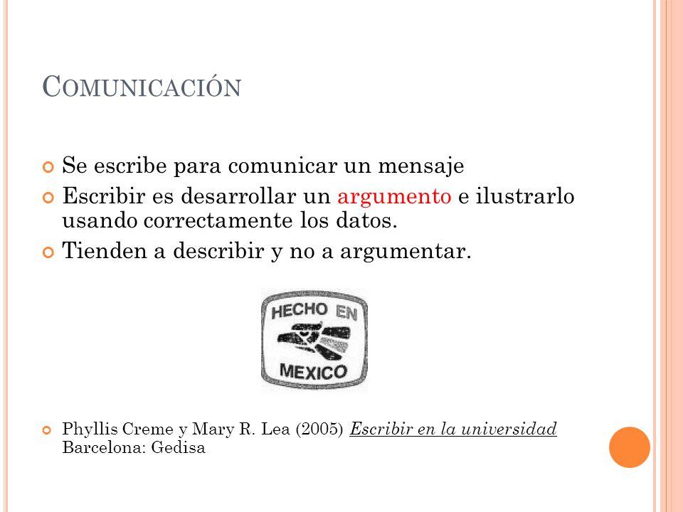C OMUNICACIÓN Se escribe para comunicar un mensaje Escribir es desarrollar un argumento e ilustrarlo usando correctamente los datos. Tienden a describ
