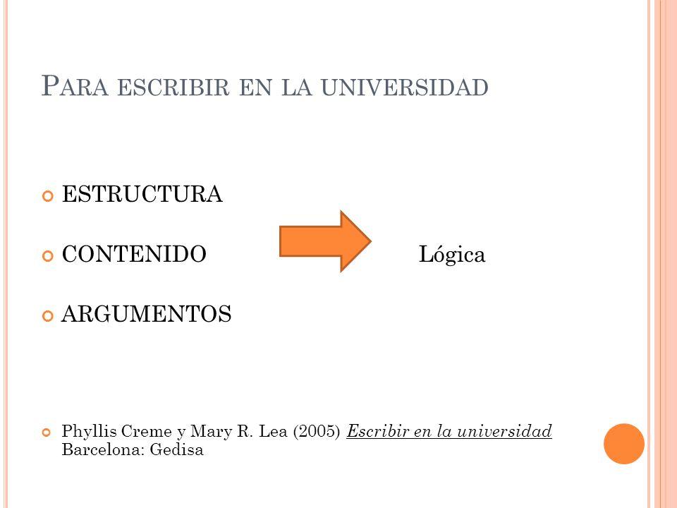 P ARA ESCRIBIR EN LA UNIVERSIDAD ESTRUCTURA CONTENIDO Lógica ARGUMENTOS Phyllis Creme y Mary R. Lea (2005) Escribir en la universidad Barcelona: Gedis