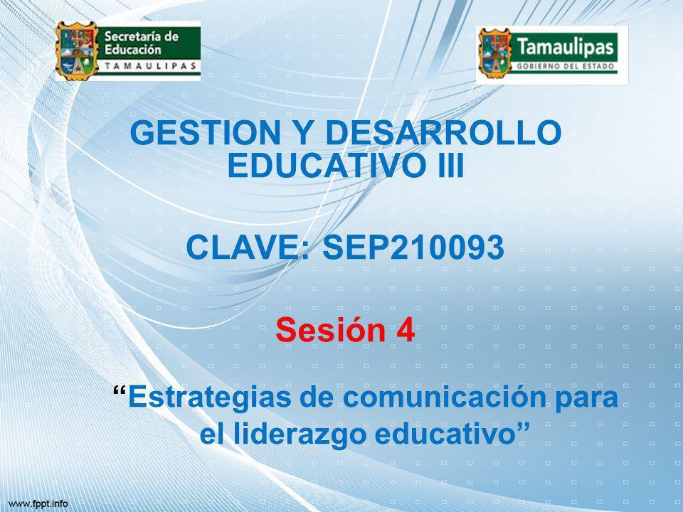 GESTION Y DESARROLLO EDUCATIVO III CLAVE: SEP210093 Sesión 4 Estrategias de comunicación para el liderazgo educativo