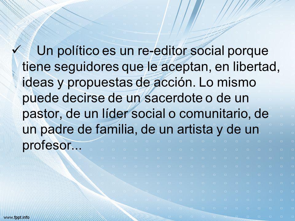 Un político es un re-editor social porque tiene seguidores que le aceptan, en libertad, ideas y propuestas de acción. Lo mismo puede decirse de un sac