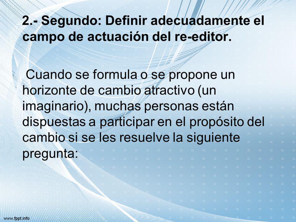 2.- Segundo: Definir adecuadamente el campo de actuación del re-editor. Cuando se formula o se propone un horizonte de cambio atractivo (un imaginario