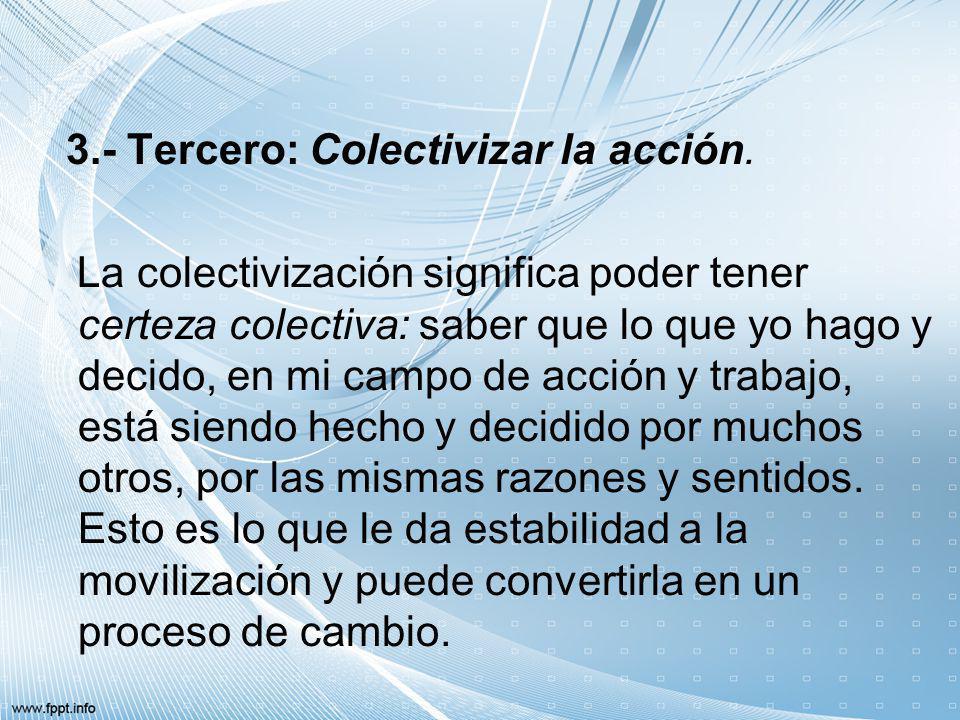 3.- Tercero: Colectivizar la acción. La colectivización significa poder tener certeza colectiva: saber que lo que yo hago y decido, en mi campo de acc