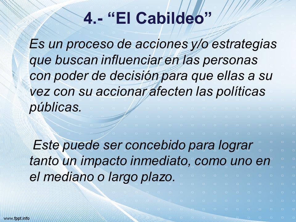 4.- El Cabildeo Es un proceso de acciones y/o estrategias que buscan influenciar en las personas con poder de decisión para que ellas a su vez con su