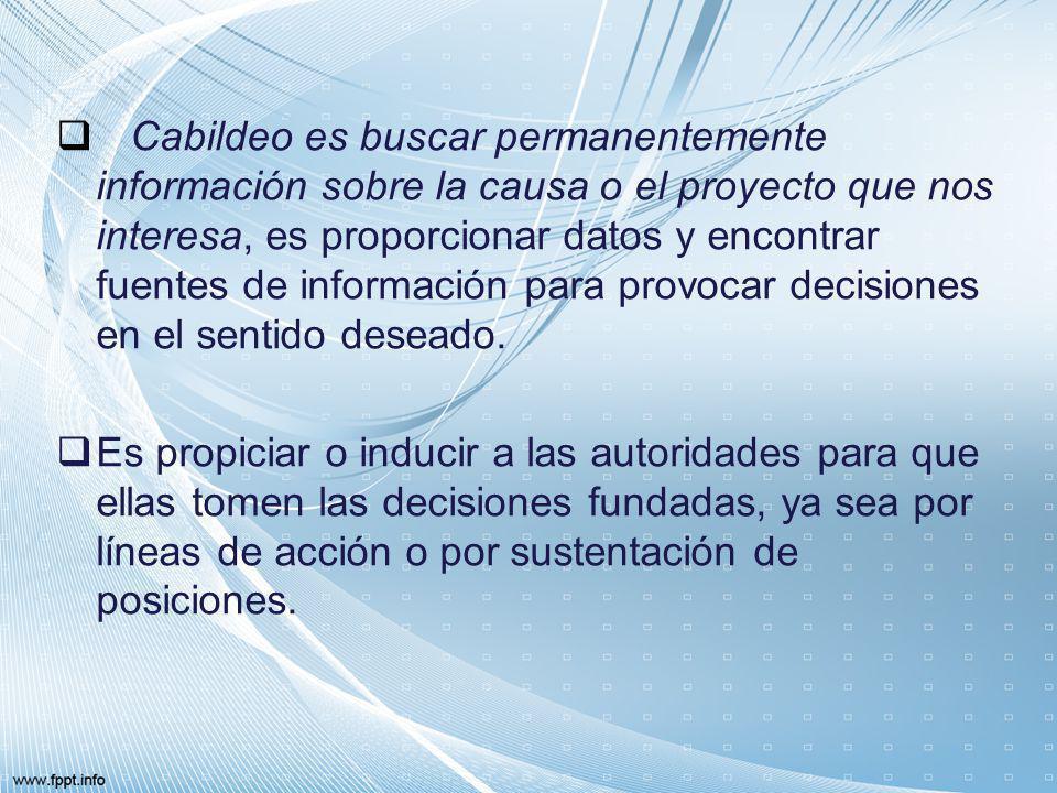 Cabildeo es buscar permanentemente información sobre la causa o el proyecto que nos interesa, es proporcionar datos y encontrar fuentes de información