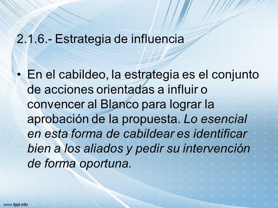 2.1.6.- Estrategia de influencia En el cabildeo, la estrategia es el conjunto de acciones orientadas a influir o convencer al Blanco para lograr la ap