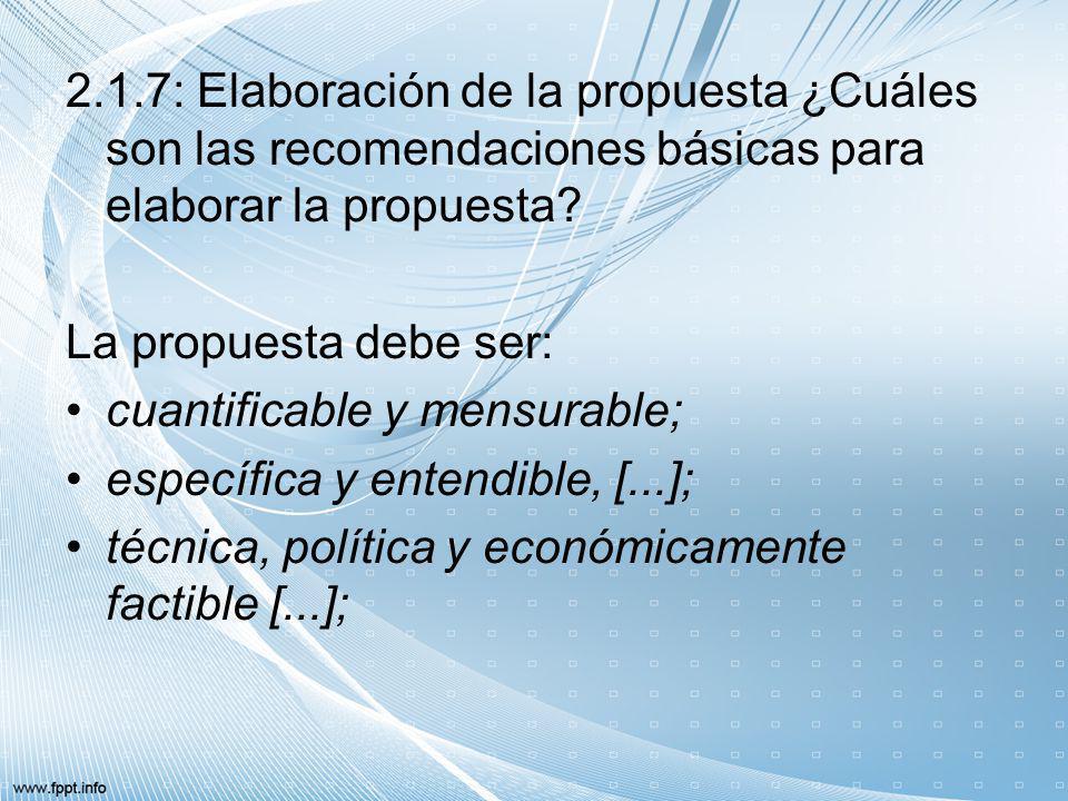 2.1.7: Elaboración de la propuesta ¿Cuáles son las recomendaciones básicas para elaborar la propuesta? La propuesta debe ser: cuantificable y mensurab