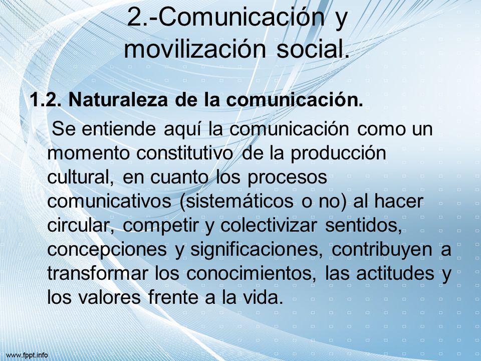 2.-Comunicación y movilización social. 1.2. Naturaleza de la comunicación. Se entiende aquí la comunicación como un momento constitutivo de la producc
