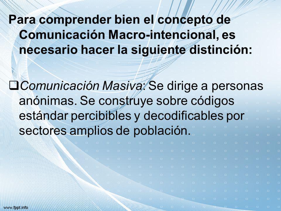 Para comprender bien el concepto de Comunicación Macro-intencional, es necesario hacer la siguiente distinción: Comunicación Masiva: Se dirige a perso