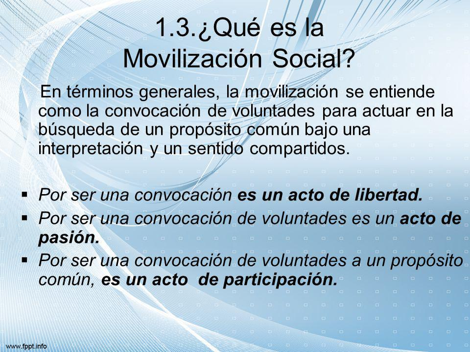 1.3.¿Qué es la Movilización Social? En términos generales, la movilización se entiende como la convocación de voluntades para actuar en la búsqueda de
