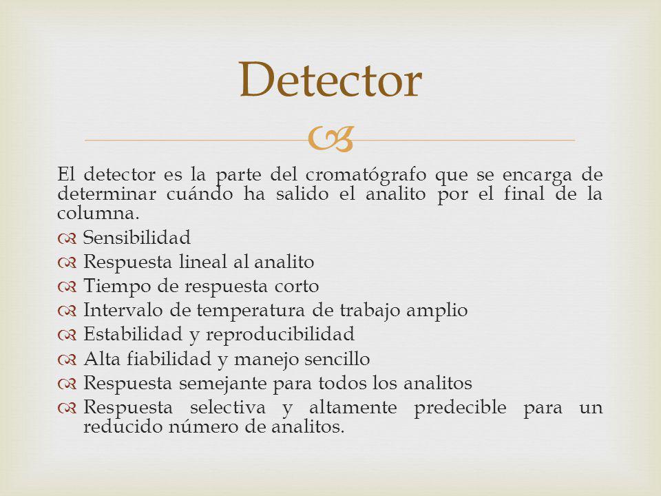 El detector es la parte del cromatógrafo que se encarga de determinar cuándo ha salido el analito por el final de la columna. Sensibilidad Respuesta l