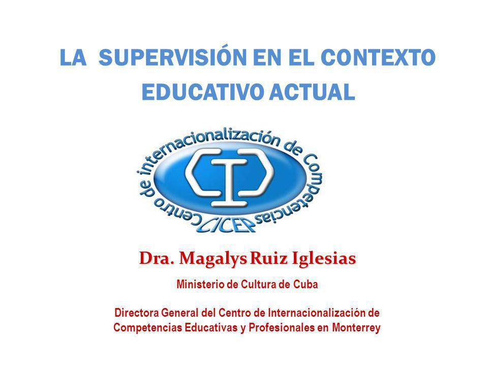 LA SUPERVISIÓN EN EL CONTEXTO EDUCATIVO ACTUAL Dra. Magalys Ruiz Iglesias Ministerio de Cultura de Cuba Directora General del Centro de Internacionali