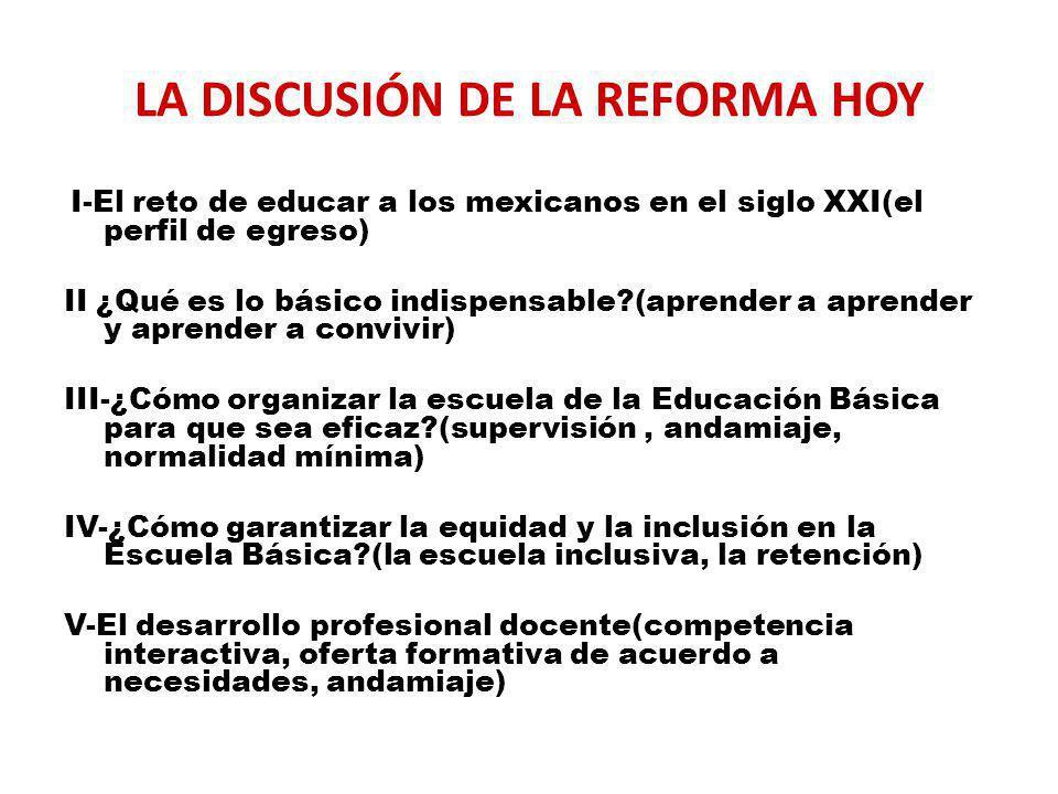 LA DISCUSIÓN DE LA REFORMA HOY I-El reto de educar a los mexicanos en el siglo XXI(el perfil de egreso) II ¿Qué es lo básico indispensable?(aprender a