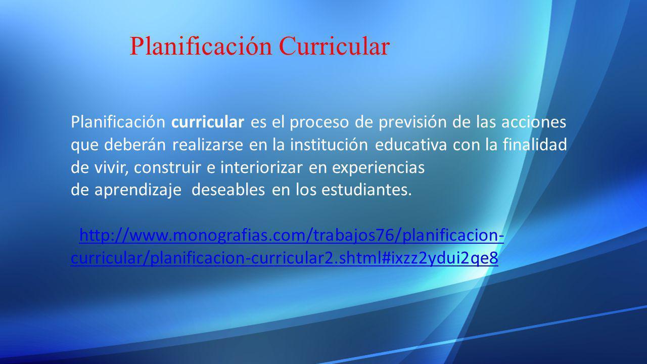 Planificación Curricular Planificación curricular es el proceso de previsión de las acciones que deberán realizarse en la institución educativa con la