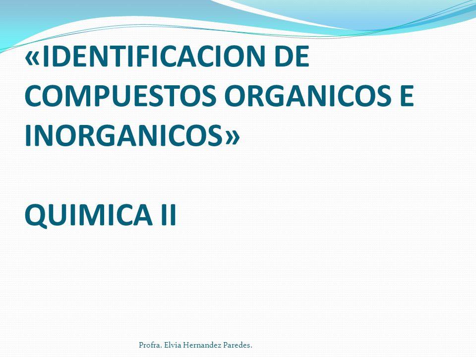 PRACTICA DE LABORATORIO «IDENTIFICACION DE COMPUESTOS ORGANICOS E INORGANICOS» QUIMICA II Profra. Elvia Hernandez Paredes.