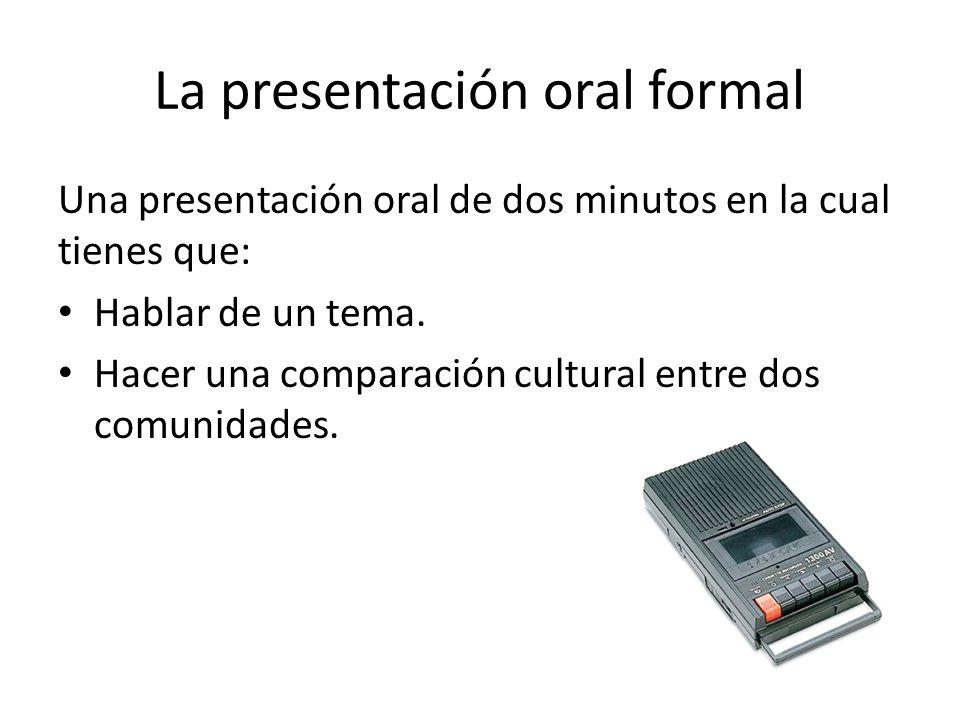 La presentación oral formal Una presentación oral de dos minutos en la cual tienes que: Hablar de un tema. Hacer una comparación cultural entre dos co