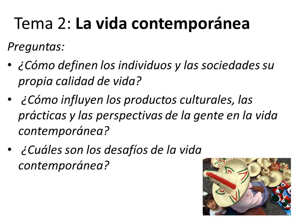 Tema 2: La vida contemporánea Preguntas: ¿Cómo definen los individuos y las sociedades su propia calidad de vida? ¿Cómo influyen los productos cultura