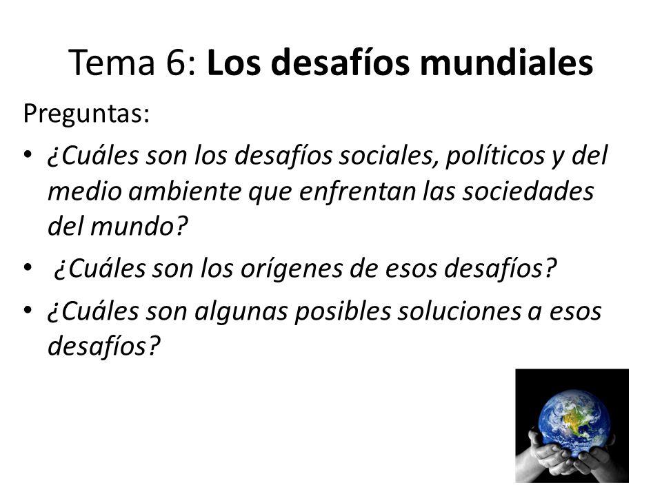 Tema 6: Los desafíos mundiales Preguntas: ¿Cuáles son los desafíos sociales, políticos y del medio ambiente que enfrentan las sociedades del mundo? ¿C