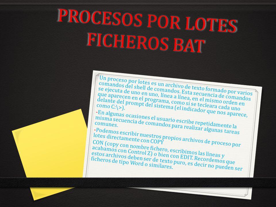 PROCESOS POR LOTES FICHEROS BAT Un proceso por lotes es un archivo de texto formado por varios comandos del shell de comandos. Esta secuencia de coman