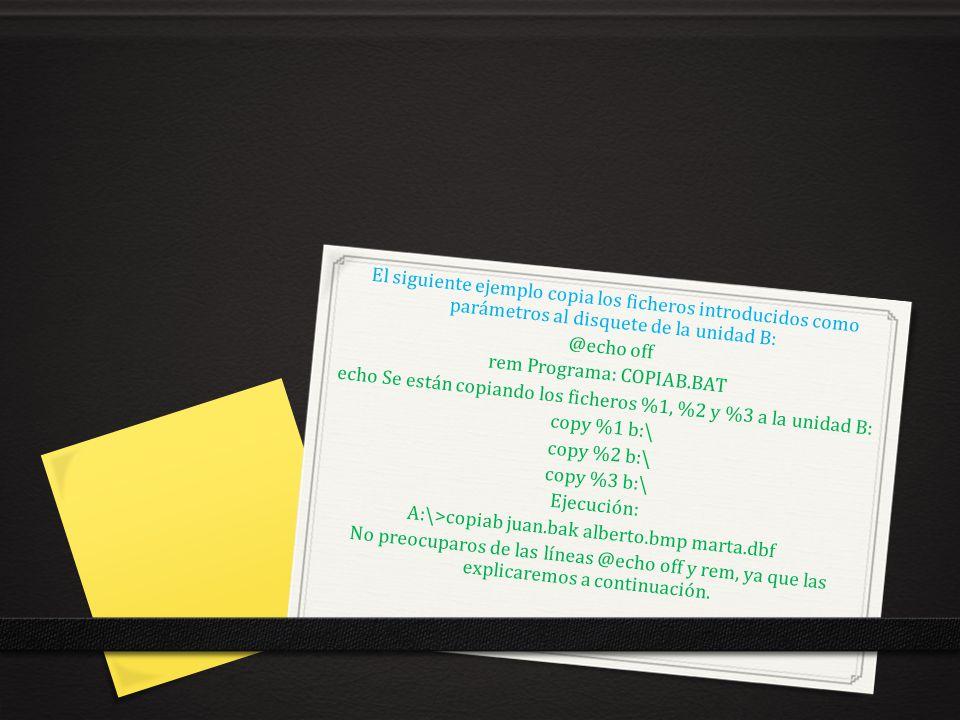 El siguiente ejemplo copia los ficheros introducidos como parámetros al disquete de la unidad B: @echo off rem Programa: COPIAB.BAT echo Se están copi
