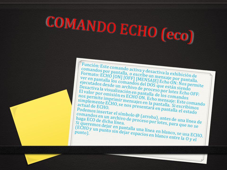 COMANDO ECHO (eco) Función: Este comando activa y desactiva la exhibición de comandos por pantalla, o escribe un mensaje por pantalla. Formato: ECHO [