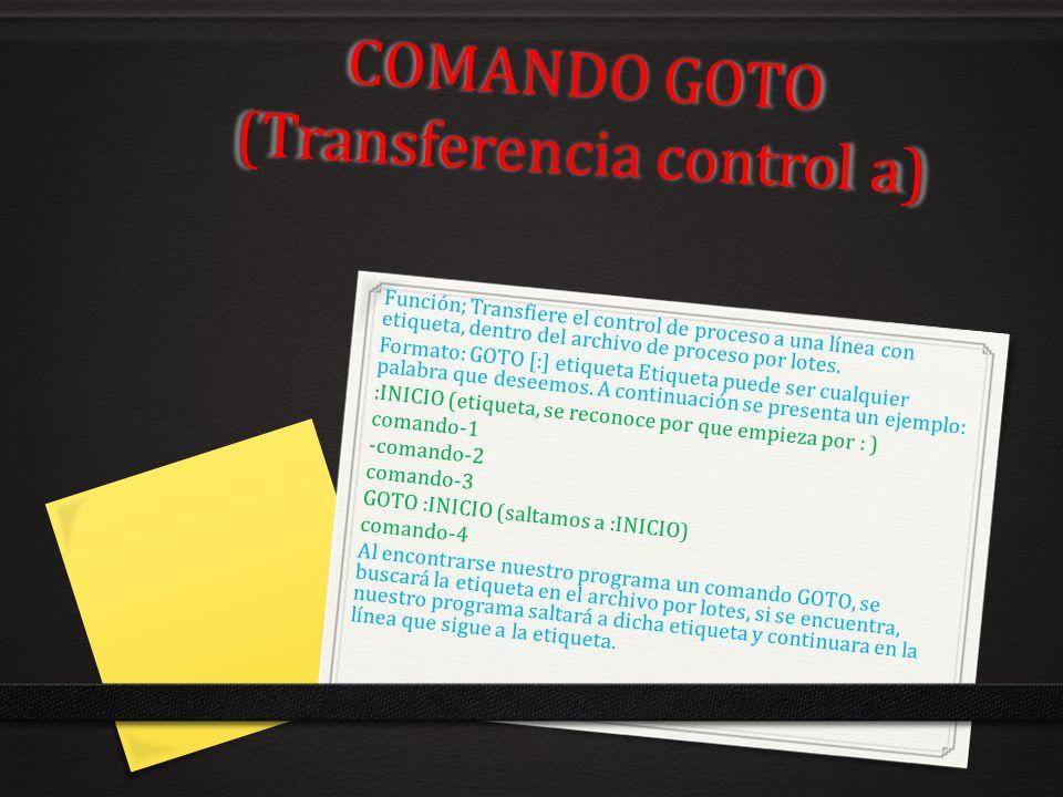 COMANDO GOTO (Transferencia control a) Función; Transfiere el control de proceso a una línea con etiqueta, dentro del archivo de proceso por lotes. Fo