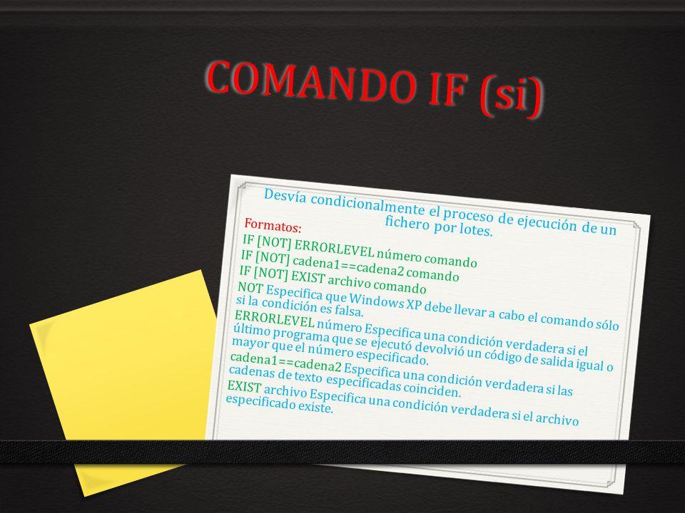 COMANDO IF (si) Desvía condicionalmente el proceso de ejecución de un fichero por lotes. Formatos: IF [NOT] ERRORLEVEL número comando IF [NOT] cadena1