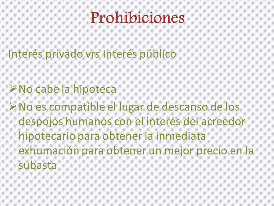 Prohibiciones Interés privado vrs Interés público No cabe la hipoteca No es compatible el lugar de descanso de los despojos humanos con el interés del