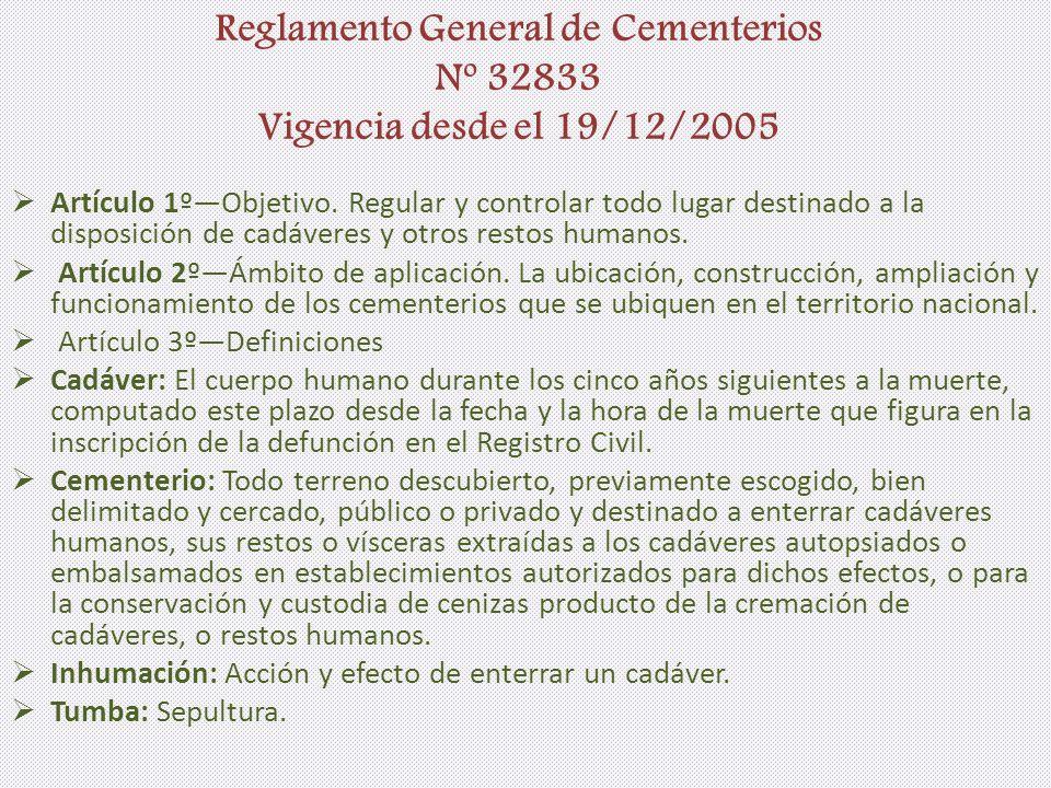 Reglamento General de Cementerios Nº 32833 Vigencia desde el 19/12/2005 Artículo 1ºObjetivo. Regular y controlar todo lugar destinado a la disposición