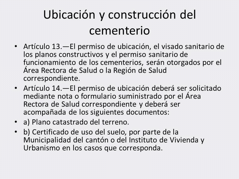 Ubicación y construcción del cementerio Artículo 13.El permiso de ubicación, el visado sanitario de los planos constructivos y el permiso sanitario de funcionamiento de los cementerios, serán otorgados por el Área Rectora de Salud o la Región de Salud correspondiente.