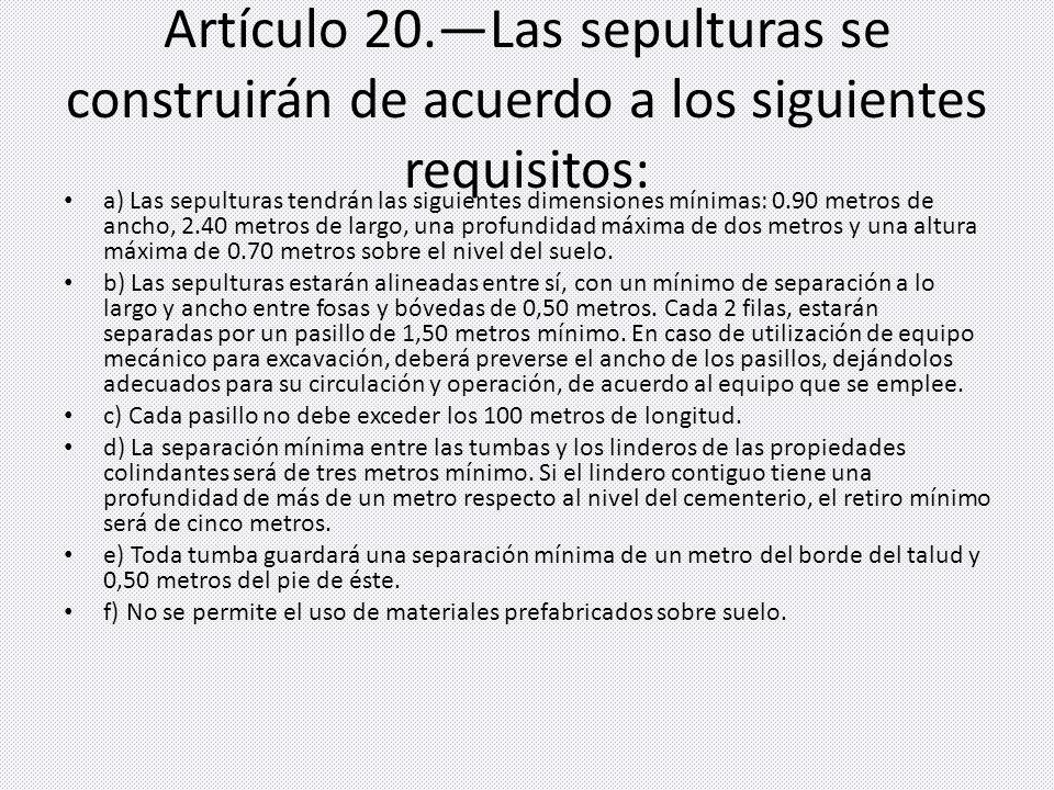 Artículo 20.Las sepulturas se construirán de acuerdo a los siguientes requisitos: a) Las sepulturas tendrán las siguientes dimensiones mínimas: 0.90 m