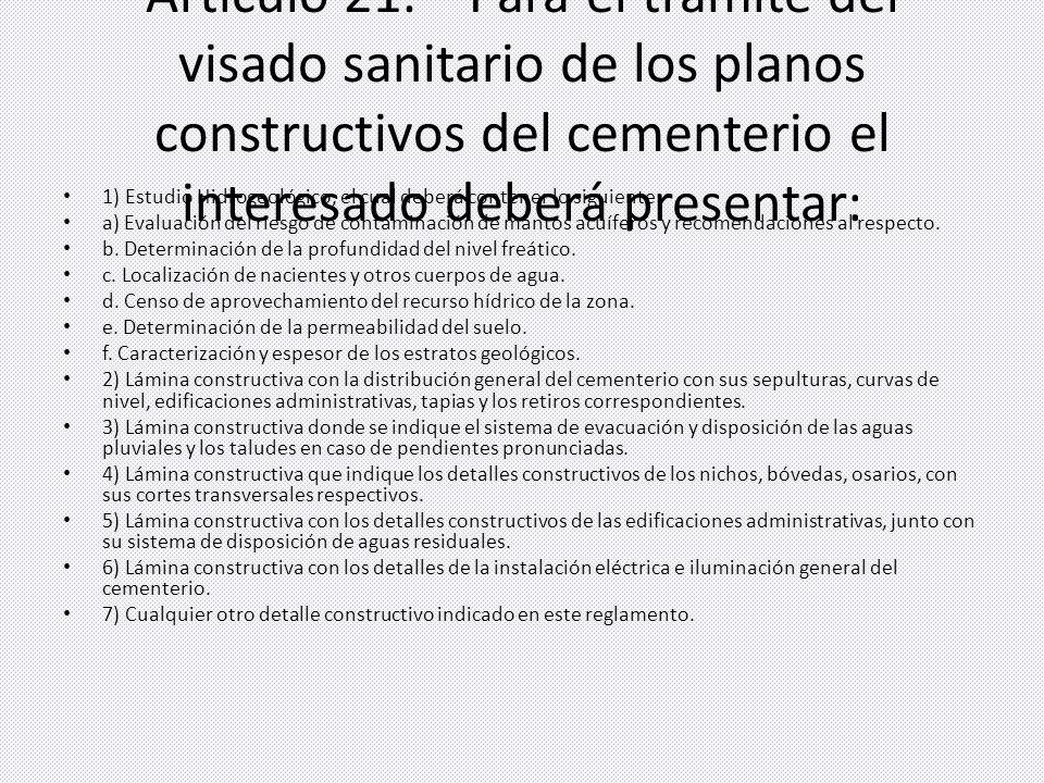 Artículo 21.Para el trámite del visado sanitario de los planos constructivos del cementerio el interesado deberá presentar: 1) Estudio Hidrogeológico, el cual deberá contener lo siguiente: a) Evaluación del riesgo de contaminación de mantos acuíferos y recomendaciones al respecto.