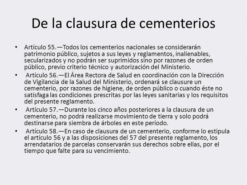 De la clausura de cementerios Artículo 55.Todos los cementerios nacionales se considerarán patrimonio público, sujetos a sus leyes y reglamentos, inalienables, secularizados y no podrán ser suprimidos sino por razones de orden público, previo criterio técnico y autorización del Ministerio.