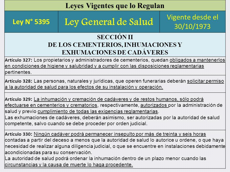 Leyes Vigentes que lo Regulan Ley N° 5395 Ley General de Salud Vigente desde el 30/10/1973 SECCIÓN II DE LOS CEMENTERIOS, INHUMACIONES Y EXHUMACIONES DE CADÁVERES Artículo 327 : Los propietarios y administradores de cementerios, quedan obligados a mantenerlos en condiciones de higiene y salubridad y a cumplir con las disposiciones reglamentarias pertinentes.