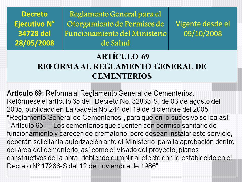 Decreto Ejecutivo N° 34728 del 28/05/2008 Reglamento General para el Otorgamiento de Permisos de Funcionamiento del Ministerio de Salud Vigente desde el 09/10/2008 ARTÍCULO 69 REFORMA AL REGLAMENTO GENERAL DE CEMENTERIOS Artículo 69: Reforma al Reglamento General de Cementerios.