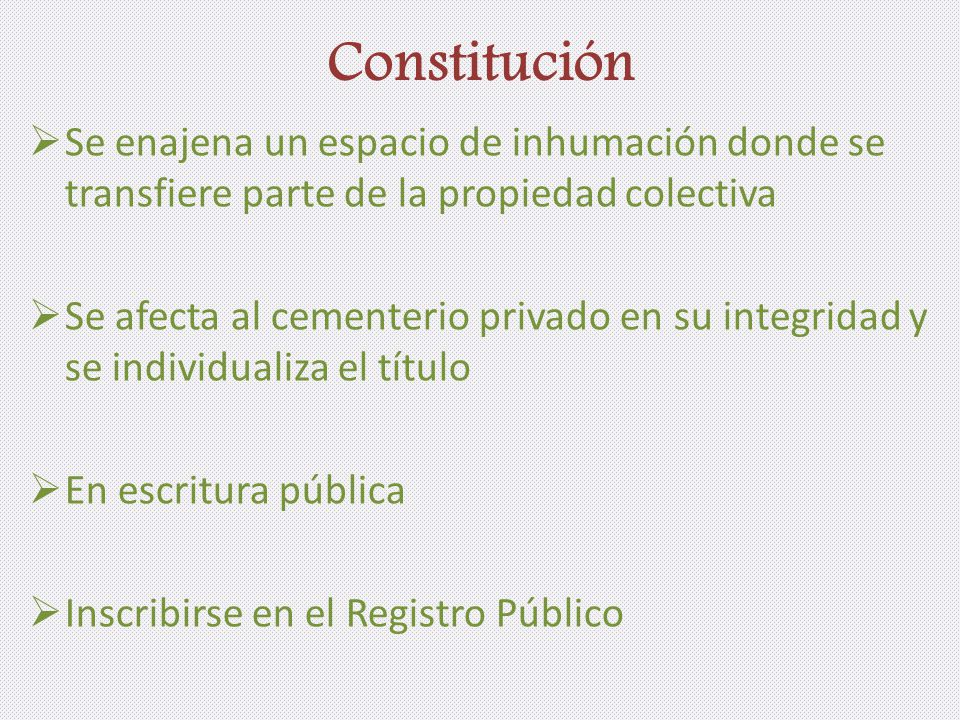Constitución Se enajena un espacio de inhumación donde se transfiere parte de la propiedad colectiva Se afecta al cementerio privado en su integridad y se individualiza el título En escritura pública Inscribirse en el Registro Público