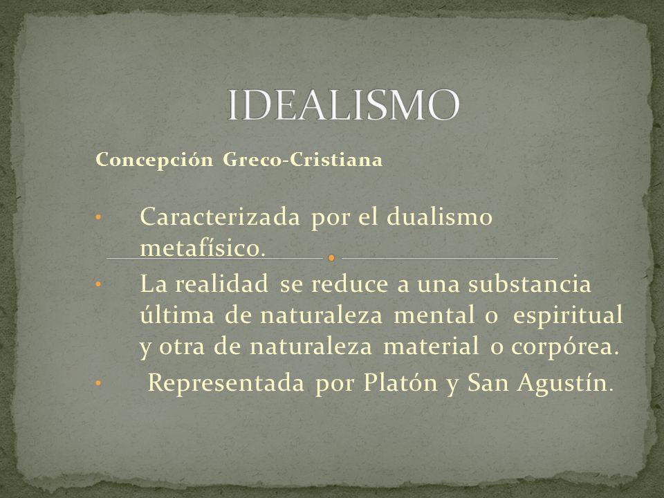 Concepción Greco-Cristiana Caracterizada por el dualismo metafísico. La realidad se reduce a una substancia última de naturaleza mental o espiritual y