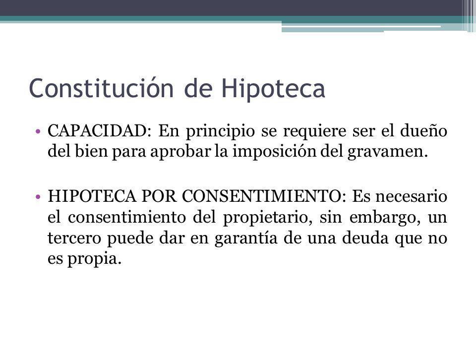 Constitución de Hipoteca CAPACIDAD: En principio se requiere ser el dueño del bien para aprobar la imposición del gravamen. HIPOTECA POR CONSENTIMIENT