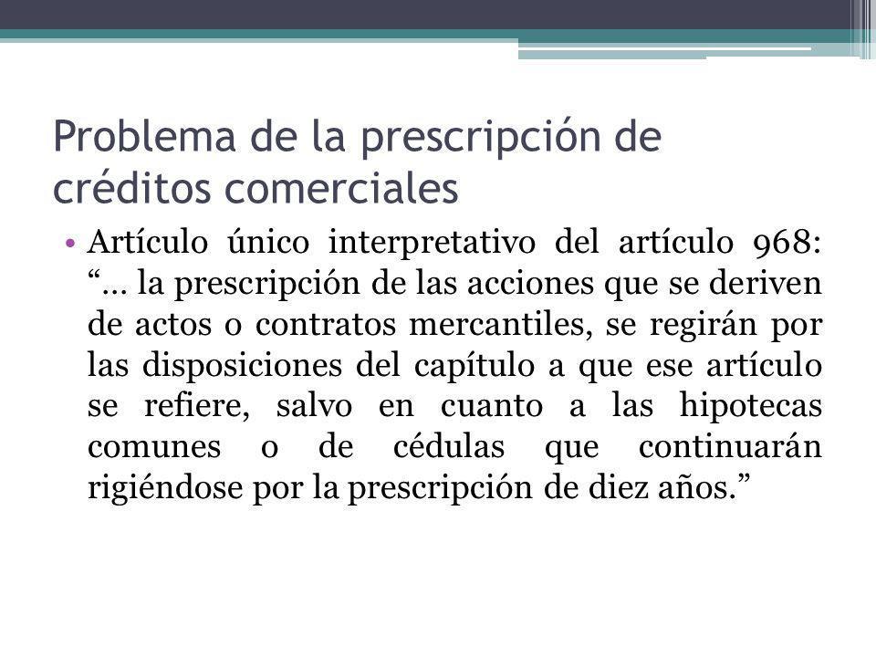 Problema de la prescripción de créditos comerciales Artículo único interpretativo del artículo 968: … la prescripción de las acciones que se deriven d